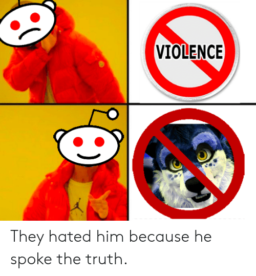 Reddit, Truth, and Him: VIOLENCE They hated him because he spoke the truth.
