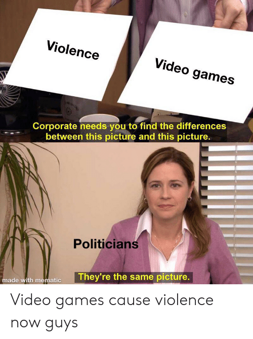 Funny, Video Games, and Games: Violence  Video games  Corporate needs you to find the differences  between this picture and this picture.  Politicians  They're the same picture.  made with mematic Video games cause violence now guys