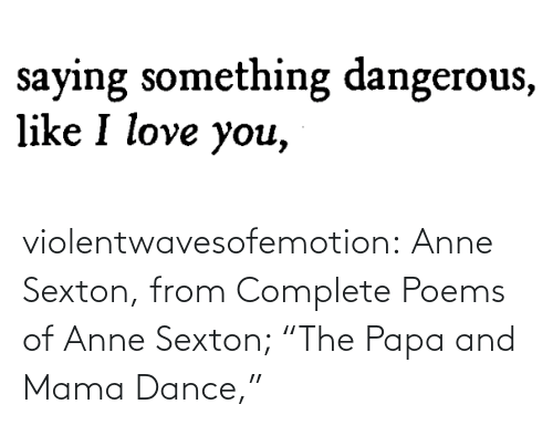 "Poems: violentwavesofemotion:    Anne Sexton, from Complete Poems of Anne Sexton; ""The Papa and Mama Dance,"""
