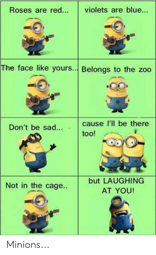 Blue, Minions, and Sad: violets are blue...  Roses are red...  The face like yours.. Belongs to the zoo  cause l'll be there  Don't be sad...  too!  but LAUGHING  Not in the cage..  AT YOU! Minions...