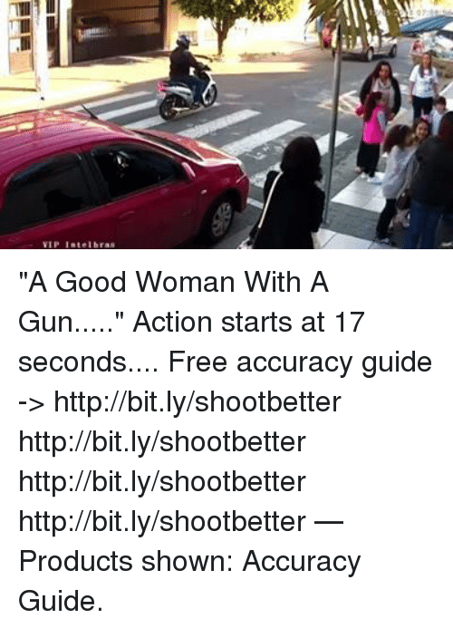 "Memes, Free, and Good: VIP Intelbras ""A Good Woman With A Gun.....""   Action starts at 17 seconds....    Free accuracy guide -> http://bit.ly/shootbetter http://bit.ly/shootbetter http://bit.ly/shootbetter http://bit.ly/shootbetter   — Products shown: Accuracy Guide."