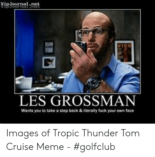 Meme, Tropic Thunder, and Tom Cruise: VipJournal n  LES GROSSMAN  Wants you to take a step back & literally fuck your own face Images of Tropic Thunder Tom Cruise Meme - #golfclub