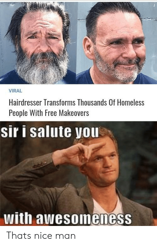 Homeless, Free, and Nice: VIRAL  Hairdresser Transforms Thousands Of Homeless  People With Free Makeovers  sir i salute you  with awesoineness Thats nice man