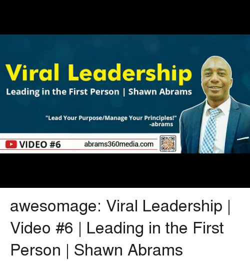 Tumblr, Blog, and Video: Viral Leadership  Leading in the First Person | Shawn Abrams  Lead Your PurposeMaage Your Prindales  abrams  OVIDEO #6 abrams360media.com a awesomage:  Viral Leadership | Video #6 | Leading in the First Person | Shawn Abrams