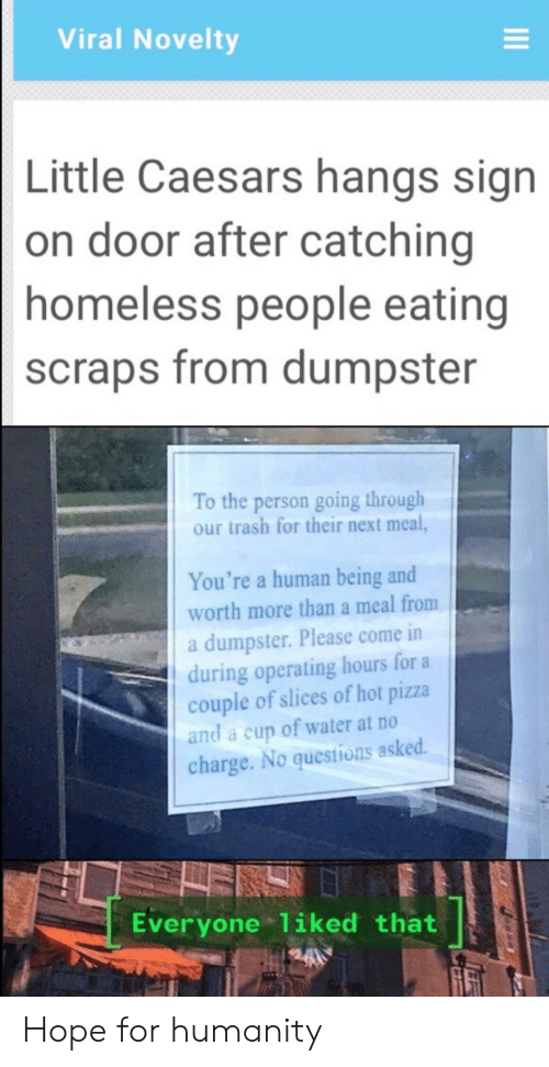 Catching: Viral Novelty  Little Caesars hangs sign  on door after catching  homeless people eating  scraps from dumpster  To the person going through  our trash for their next meal,  You're a human being and  worth more than a meal from  a dumpster. Please come in  during operating hours for a  couple of slices of hot pizza  and a cup of water at no  charge. No questions asked.  Everyone 1iked that Hope for humanity