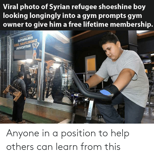 Give: Viral photo of Syrian refugee shoeshine boy  looking longingly into a gym prompts gym  owner to give him a free lifetime membership.  BAYANLARA  ÖZEL SAATLERİMİZ  MEVCUTTUR Anyone in a position to help others can learn from this