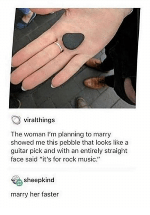 """Marry Her: viralthings  The woman I'm planning to marry  showed me this pebble that looks like a  guitar pick and with an entirely straight  face said """"it's for rock music.""""  sheepkind  marry her faster"""
