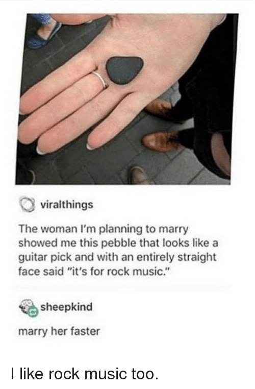 """Marry Her: viralthings  The woman I'm planning to marry  showed me this pebble that looks like a  guitar pick and with an entirely straight  face said """"it's for rock music.""""  sheepkind  marry her faster I like rock music too."""