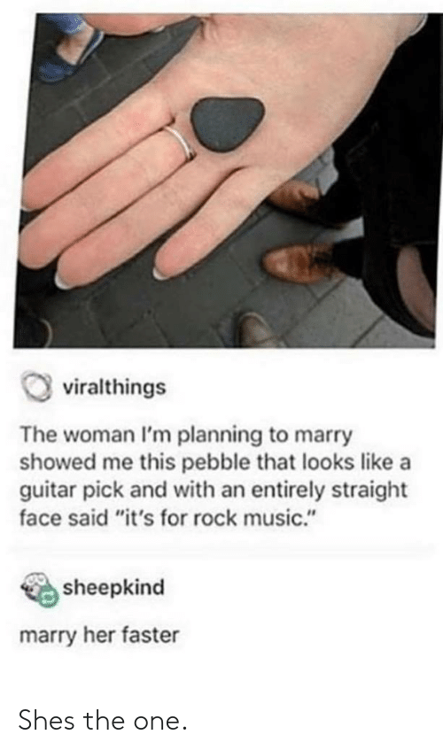 """Marry Her: viralthings  The woman I'm planning to marry  showed me this pebble that looks like a  guitar pick and with an entirely straight  face said """"it's for rock music.""""  sheepkind  marry her faster Shes the one."""