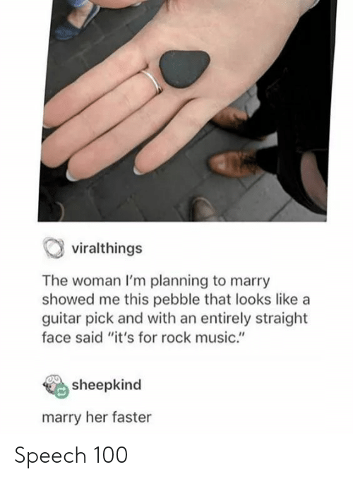 """Marry Her: viralthings  The woman I'm planning to marry  showed me this pebble that looks like a  guitar pick and with an entirely straight  face said """"it's for rock music.""""  sheepkind  marry her faster Speech 100"""