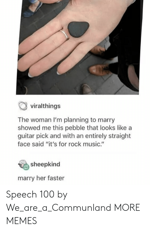 """Marry Her: viralthings  The woman I'm planning to marry  showed me this pebble that looks like a  guitar pick and with an entirely straight  face said """"it's for rock music.""""  sheepkind  marry her faster Speech 100 by We_are_a_Communland MORE MEMES"""