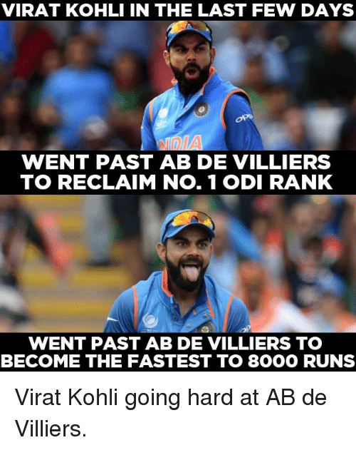 Memes, 🤖, and Virat Kohli: VIRAT KOHLI IN THE LAST FEW DAYS  WENT PAST AB DE VILLIERS  TO RECLAIM No. 1 ODI RANK  WENT PAST AB DE VILLIERS TO  BECOME THE FASTEST TO 8OOO RUNS Virat Kohli going hard at AB de Villiers.