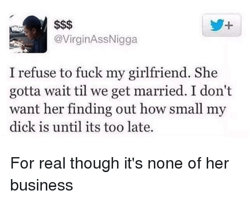 Memes, Business, and Dick: @VirginAssNigga  I refuse to fuck my girlfriend. She  gotta wait til we get married. I don't  want her finding out how small my  dick is until its too late. For real though it's none of her business