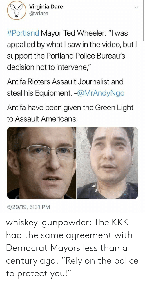 "Wheeler: Virginia Dare  @vdare  #Portland Mayor Ted Wheeler: ""I was  appalled by what I saw in the video, but I  support the Portland Police Bureau's  decision not to intervene,""  Antifa Rioters Assault Journalist and  steal his Equipment. -@MrAndyNgo  Antifa have been given the Green Light  to Assault Americans.  6/29/19, 5:31 PM whiskey-gunpowder:  The KKK had the same agreement with Democrat Mayors less than a century ago.  ""Rely on the police to protect you!"""