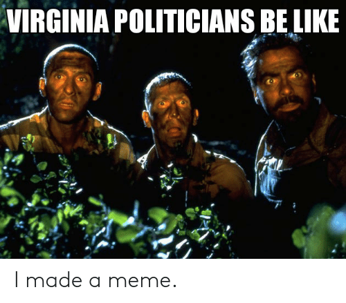 Be Like, Funny, and Meme: VIRGINIA POLITICIANS BE LIKE I made a meme.