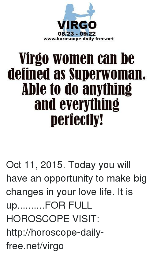 superwoman: VIRGO  08/23 09/22  www.horoscope-daily-free.net  Virgo women can be  defined as Superwoman.  Able to do anything  and everything  perfectly! Oct 11, 2015. Today you will have an opportunity to make big changes in your love life. It is up..........FOR FULL HOROSCOPE VISIT: http://horoscope-daily-free.net/virgo