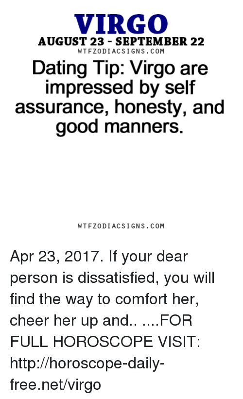 dissatisfied: VIRGO  AUGUST 23 SEPTEMBER 22  W TFZ0 DIAC SIGNS COM  Dating Tip: Virgo are  impressed by self  assurance, honesty, and  good manners.  W TFZ0 DIAC SIGNS COM Apr 23, 2017. If your dear person is dissatisfied, you will find the way to comfort her, cheer her up and.. ....FOR FULL HOROSCOPE VISIT: http://horoscope-daily-free.net/virgo