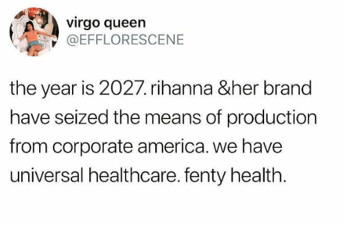 America, Rihanna, and Queen: virgo queen  @EFFLORESCENE  the year is 2027. rihanna &her brand  have seized the means of production  from corporate america. we have  universal healthcare. fenty health
