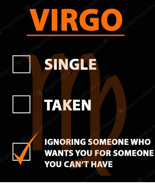 Taken, Virgo, and Single: VIRGO  SINGLE  TAKEN  IGNORING SOMEONE WHO  WANTS YOU FOR SOMEONE  YOU CAN'T HAVE