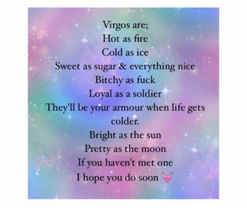Nicee: Virgos are;  Hot as fire  Cold as ice  Sweet as sugar & everything nice  Bitchy as fuck  Loyal as a soldier  They'll be your armour when life gets  colder.  Bright as the sun  Pretty as the moon  If you haven't met one  I hope you do soon
