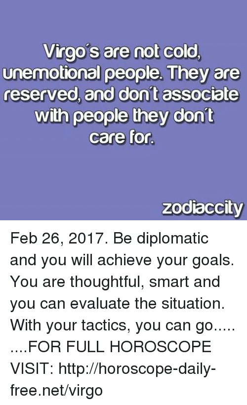 Goals, Free, and Horoscope: Virgos are not cold,  unemotional people. They are  reserved and dont associate  with people they dont  care for.  zodiaccity Feb 26, 2017. Be diplomatic and you will achieve your goals. You are thoughtful, smart and you can evaluate the situation. With your tactics, you can go..... ....FOR FULL HOROSCOPE VISIT: http://horoscope-daily-free.net/virgo