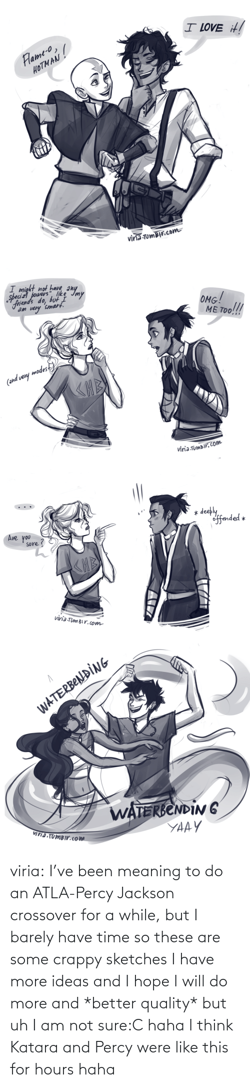 were: viria:  I've been meaning to do an ATLA-Percy Jackson crossover for a while, but I barely have time so these are some crappy sketches I have more ideas and I hope I will do more and *better quality* but uh I am not sure:C haha I think Katara and Percy were like this for hours haha
