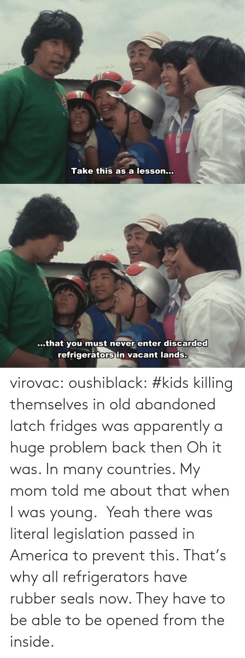 why: virovac: oushiblack:  #kids killing themselves in old abandoned latch fridges was apparently a huge problem back then Oh it was. In many countries. My mom told me about that when I was young.     Yeah there was literal legislation passed in America to prevent this. That's why all refrigerators have rubber seals now. They have to be able to be opened from the inside.
