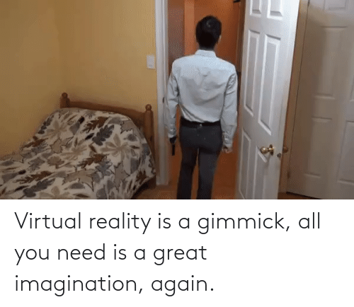 Virtual Reality: Virtual reality is a gimmick, all you need is a great imagination, again.