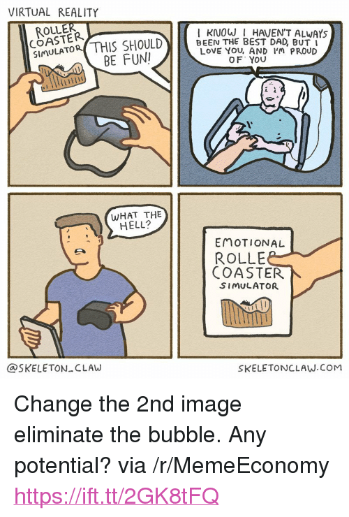 """Virtual Reality: VIRTUAL REALITY  ROLLER  COASTER  Simu  S SHOULD)   BE FUN  I KINOW I HAVEN'T ALWAYs  BEE-THE BEST DAD, BUTİ  LOVE YOU, AND IM PROUD  OF YOU  Lİ  WHAT THE  HELL?  EMOTIONAL  ROLLE  COASTER  SIMULATOR  @SKELETON CLAW  SKELETONCLAW.COM <p>Change the 2nd image eliminate the bubble. Any potential? via /r/MemeEconomy <a href=""""https://ift.tt/2GK8tFQ"""">https://ift.tt/2GK8tFQ</a></p>"""
