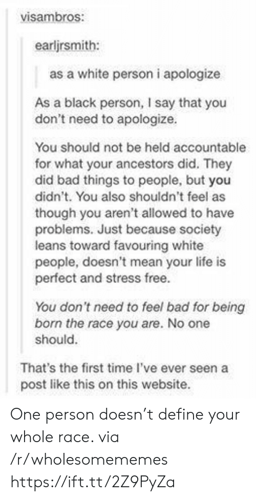 bad things: visambros:  earljrsmith:  as a white person i apologize  As a black person, I say that you  don't need to apologize.  You should not be held accountable  for what your ancestors did. They  did bad things to people, but you  didn't. You also shouldn't feel as  though you aren't allowed to have  problems. Just because society  leans toward favouring white  people, doesn't mean your life is  perfect and stress free.  You don't need to feel bad for being  born the race you are. No one  should.  That's the first time I've ever seen a  post like this on this website. One person doesn't define your whole race. via /r/wholesomememes https://ift.tt/2Z9PyZa