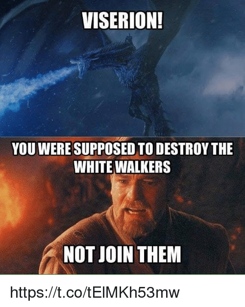 walkers: VISERION!  YOU WERE SUPPOSED TO DESTROY THE  WHITE WALKERS  NOT JOIN THEM https://t.co/tElMKh53mw