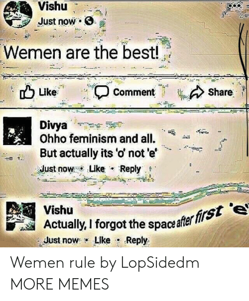 """Dank, Feminism, and Memes: Vishu  Just now .  Wemen are the best!  Share  Like  , Comment  Divya  Ohho feminism and all.  But actually its 'o' not e'  idust now : Luke . Reply. g.""""  -A""""+  Vishü  Actaly, I forgot the spaceafer  Just now: LIke . Reply  firs Wemen rule by LopSidedm MORE MEMES"""