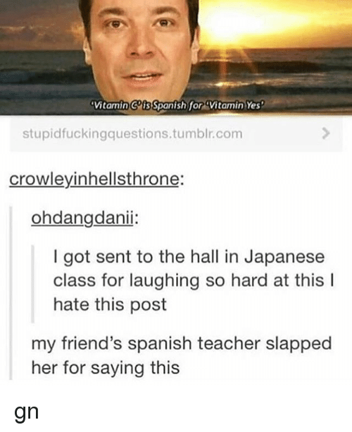 Friends, Memes, and Spanish: Vitamin Cis Spanish for Vitamin Yes  stupidfuckingquestions.tumblr.com  crowleyinhellsthrone:  ohdangdanii:  I got sent to the hall in Japanese  class for laughing so hard at this l  hate this post  my friend's spanish teacher slapped  her for saying this gn