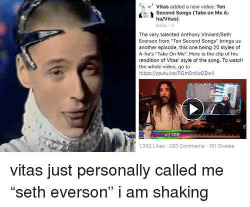 "Vitas: '--' Vitas added a new video: Ten  Second Songs (Take on Me A-  ha/Vitas)  9 hrs  The very talented Anthony Vincent/Seth  Everson from ""Ten Second Songs"" brings us  another episode, this one being 20 styles of  A-ha's ""Take On Me"". Here is the clip of his  rendition of Vitas' style of the song. To watch  the whole video, go to  https://youtu.be/RQmOnKoODo4  UITAS  1,382 Likes 293 Comments 181 Shares <p>vitas just personally called me ""seth everson"" i am shaking<br/></p>"