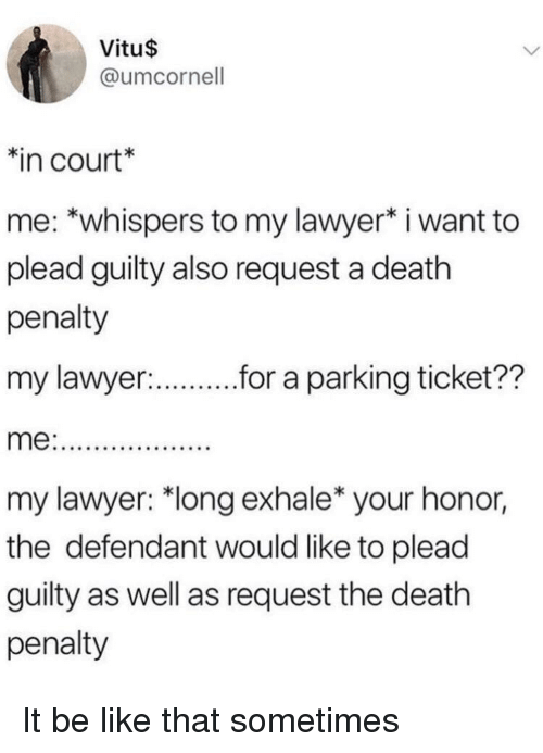 """Be Like, Lawyer, and Death: Vitu$  @umcornell  in court*  me: *whispers to my lawyer* i want to  plead guilty also request a death  penalty  my lawyer:  r.r a parking ticket??  my lawyer: """"long exhale* your honor,  the defendant would like to plead  guilty as well as request the death  penalty It be like that sometimes"""