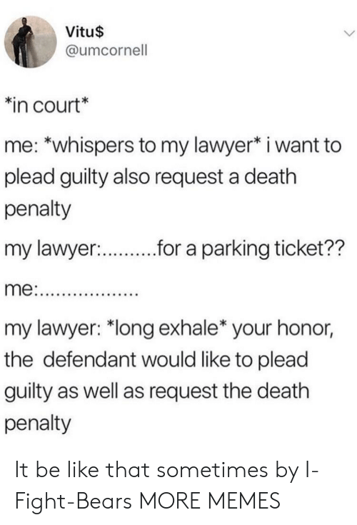 "Be Like, Dank, and Lawyer: Vitu$  @umcornell  in court*  me: *whispers to my lawyer* i want to  plead guilty also request a death  penalty  my lawyer:  r.r a parking ticket??  my lawyer: ""long exhale* your honor,  the defendant would like to plead  guilty as well as request the death  penalty It be like that sometimes by I-Fight-Bears MORE MEMES"