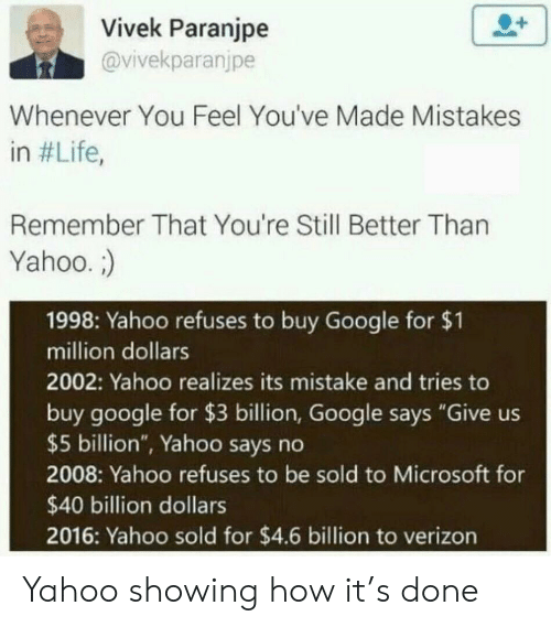 "Google, Life, and Microsoft: Vivek Paranjpe  @vivekparanjpe  Whenever You Feel You've Made Mistakes  in #Life,  Remember That You're Still Better Than  Yahoo.  1998: Yahoo refuses to buy Google for $1  million dollars  2002: Yahoo realizes its mistake and tries to  buy google for $3 billion, Google says ""Give us  $5 billion"", Yahoo says no  2008: Yahoo refuses to be sold to Microsoft for  $40 billion dollars  2016: Yahoo sold for $4.6 billion to verizon Yahoo showing how it's done"
