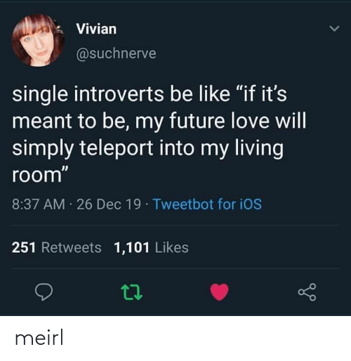 "room: Vivian  @suchnerve  single introverts be like ""if it's  meant to be, my future love will  simply teleport into my living  room""  8:37 AM 26 Dec 19 · Tweetbot for iOS  251 Retweets 1,101 Likes meirl"