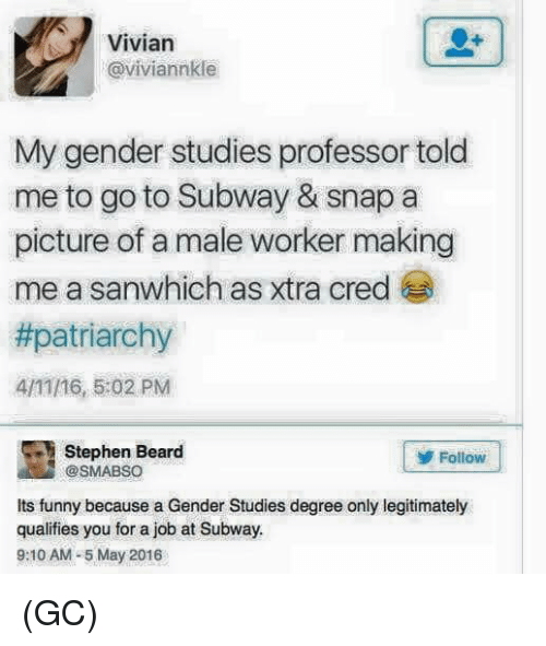Beard, Funny, and Memes: Vivian  @viviannkle  My gender studies professor told  me to go to Subway & snap a  picture of a male worker making  me a sanwhich as xtra cred  #patriarchy  4/11/16, 5:02 PM  Stephen Beard  Follow  @SMABSO  Its funny because a Gender Studies degree only legitimately  qualifies you for a job at Subway.  9:10 AM-5 May 2016 (GC)