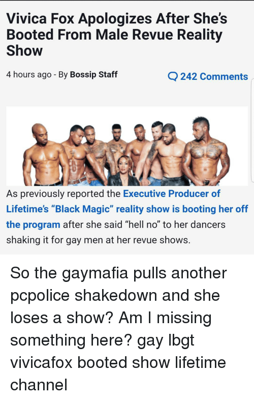 "lifetime channel: Vivica Fox Apologizes After She's  Booted From Male Revue Reality  Show  4 hours ago By Bossip Staff  C 242 Comments  As previously reported the  Executive Producer of  Lifetime's ""Black Magic"" reality show is booting her off  the program after she said ""hell no"" to her dancers  shaking it for gay men at her revue shows. So the gaymafia pulls another pcpolice shakedown and she loses a show? Am I missing something here? gay lbgt vivicafox booted show lifetime channel"