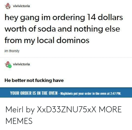 Dank, Fucking, and Memes: vivivictoria  hey gang im ordering 14 dollars  worth of soda and nothing else  from my local dominos  im thorsty  vivivictoria  He better not fucking have  YOUR ORDER IS IN THE OVEN-Majikiwis put your order in the oven at 2-47 PM. Meirl by XxD33ZNU75xX MORE MEMES
