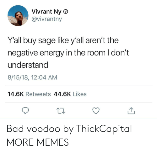 Roomful: Vivrant Ny O  @vivrantny  Y'all buy sage like y'all aren't the  negative energy in the room I don't  understand  8/15/18, 12:04 AM  14.6K Retweets 44.6K Likes Bad voodoo by ThickCapital MORE MEMES