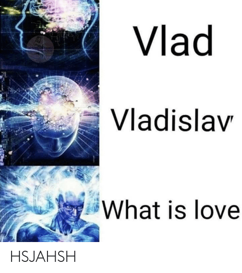 Love, What Is, and What Is Love: Vlad  Vladislav  What is love HSJAHSH