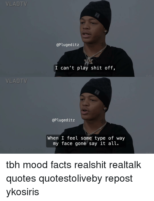 Type Of Way: VLADT  @Plugeditz  I can't play shit off,  VLADTV  @Plugeditz  When I feel some type of way  my face gone say lt alt. tbh mood facts realshit realtalk quotes quotestoliveby repost ykosiris