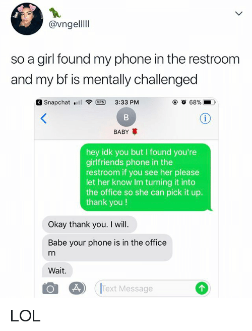 Lol, Phone, and Snapchat: @vngellll  so a girl found my phone in the restroom  and my bf is mentally challenged  Snapchat  VPN 3:33 PM  BABY  hey idk you but I found you're  girlfriends phone in the  restroom if you see her please  let her know Im turning it into  the office so she can pick it up.  thank you!  Okay thank you. I will.  Babe your phone is in the office  rn  Wait.  ext Message  2 LOL