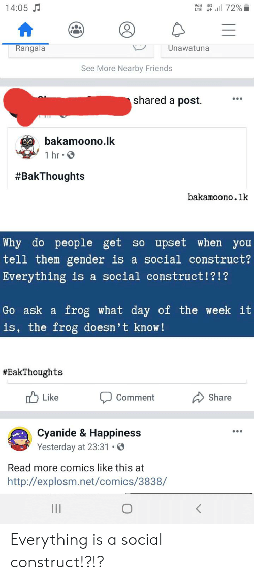 Friends, Tumblr, and Http: Vo) 4G  14:05  LTE 72%  Rangala  Unawatuna  See More Nearby Friends  shared a post  bakamoono.lk  1 hr S  #BakThoughts  bakamoono.lk  Why do people get so upset when you  tell them gender is a social construct?  Everything is a social construct!?!?  Go ask a frog what day of the week it  is, the frog doesn't know !  #BakThoughts  ל Like  Share  Comment  Cyanide & Happiness  Yesterday at 23:31 .  Read more comics like this at  http://explosm.net/comics/3838/ Everything is a social construct!?!?
