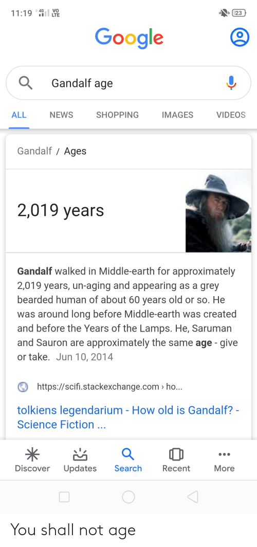 Gandalf, Google, and News: VO  LTE  4G  11:19  23  Google  Gandalf age  ALL  NEWS  SHOPPING  IMAGES  VIDEOS  Gandalf Ages  2,019 years  Gandalf walked in Middle-earth for approximately  2,019 years, un-aging and appearing as a grey  bearded human of about 60 years old or so. He  was around long before Middle-earth was created  and before the Years of the Lamps. He, Saruman  and Sauron are approximately the same age give  or take. Jun 10, 2014  https://scifi.stackexchange.com> h...  tolkiens legendarium - How old is Gandalf? -  Science Fiction...  Discover  Updates  Search  Recent  More You shall not age