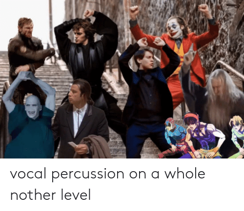 Level,  Whole Nother Level, and Percussion: vocal percussion on a whole nother level