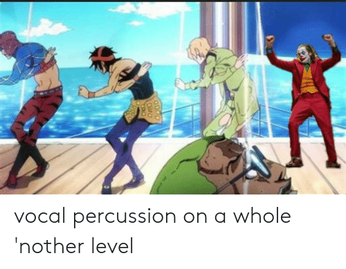 Level,  Whole Nother Level, and Percussion: vocal percussion on a whole 'nother level