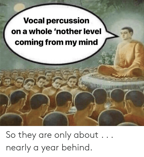 Mind, They, and Level: Vocal percussion  on a whole 'nother level  coming from my mind So they are only about . . . nearly a year behind.